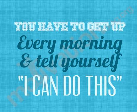 You have to get up every morning and say I can do this